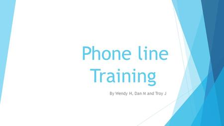 Phone line Training By Wendy H, Dan M and Troy J.