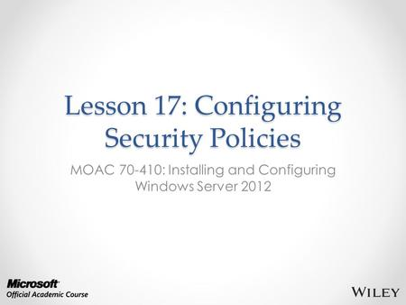 Lesson 17: Configuring Security Policies MOAC 70-410: Installing and Configuring Windows Server 2012.