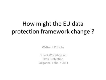 How might the EU data protection framework change ? Waltraut Kotschy Expert Workshop on Data Protection Podgorica, Febr. 7 2011.