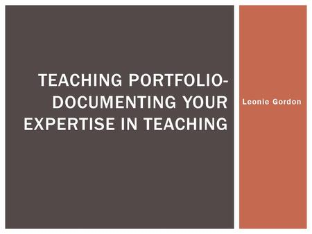 Leonie Gordon TEACHING PORTFOLIO- DOCUMENTING YOUR EXPERTISE IN TEACHING.