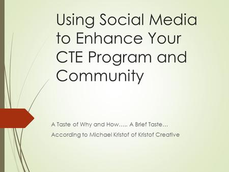 Using Social Media to Enhance Your CTE Program and Community A Taste of Why and How….. A Brief Taste… According to Michael Kristof of Kristof Creative.