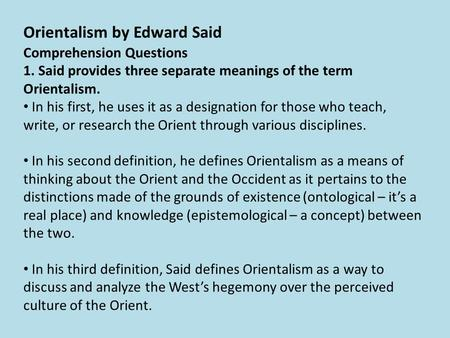 Comprehension Questions 1. Said provides three separate meanings of the term Orientalism. In his first, he uses it as a designation for those who teach,