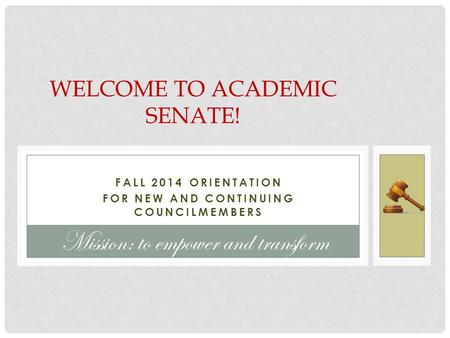 FALL 2014 ORIENTATION FOR NEW AND CONTINUING COUNCILMEMBERS WELCOME TO ACADEMIC SENATE! Mission: to empower and transform.