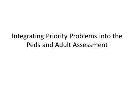 Integrating Priority Problems into the Peds and Adult Assessment.