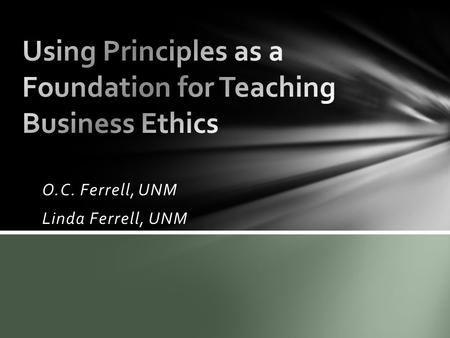 O.C. Ferrell, UNM Linda Ferrell, UNM. What are principles? Laws of the universe that pertain to human relationships & human organizations Fairness, equity,