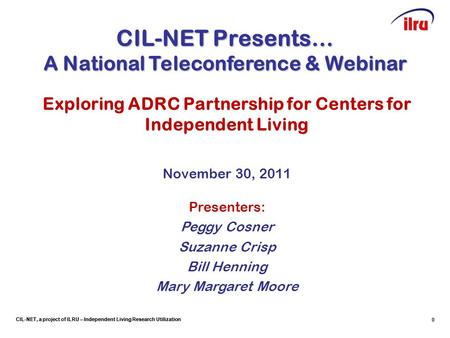 CIL-NET, a project of ILRU – Independent Living Research Utilization 0 CIL-NET Presents… A National Teleconference & Webinar Exploring ADRC Partnership.