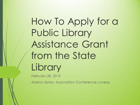 How To Apply for a Public Library Assistance Grant from the State Library February 28, 2015 Alaska Library Association Conference Juneau.
