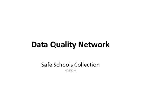 Data Quality Network Safe Schools Collection 4/16/2014.