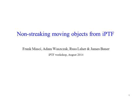 1 Non-streaking moving objects from iPTF Frank Masci, Adam Waszczak, Russ Laher & James Bauer iPTF workshop, August 2014.