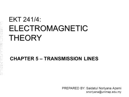 ELECTROMAGNETIC THEORY EKT 241/4: ELECTROMAGNETIC THEORY PREPARED BY: Saidatul Norlyana Azemi CHAPTER 5 – TRANSMISSION LINES.
