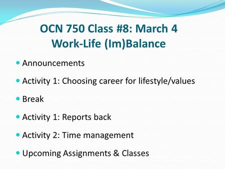 OCN 750 Class #8: March 4 Work-Life (Im)Balance Announcements Activity 1: Choosing career for lifestyle/values Break Activity 1: Reports back Activity.