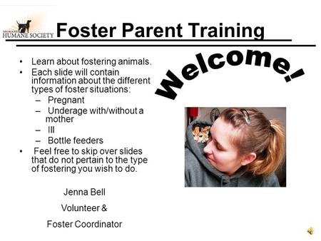Foster Parent Training Learn about fostering animals. Each slide will contain information about the different types of foster situations: – Pregnant –