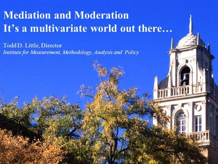 Mediation and Moderation It's a multivariate world out there… Todd D. Little, Director Institute for Measurement, Methodology, Analysis and Policy.