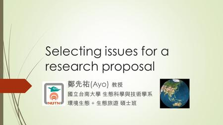 Selecting issues for a research proposal 鄭先祐 (Ayo) 教授 國立台南大學 生態科學與技術學系 環境生態 + 生態旅遊 碩士班.