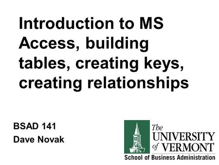 Introduction to MS Access, building tables, creating keys, creating relationships BSAD 141 Dave Novak.