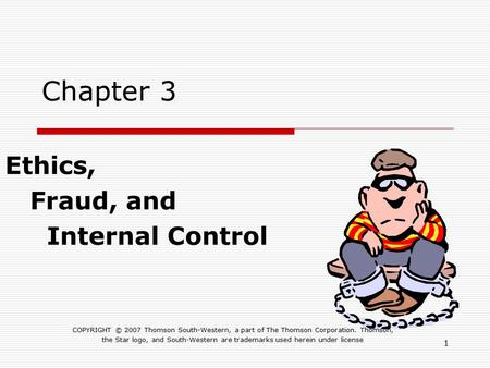 1 Chapter 3 Ethics, Fraud, and Internal Control COPYRIGHT © 2007 Thomson South-Western, a part of The Thomson Corporation. Thomson, the Star logo, and.