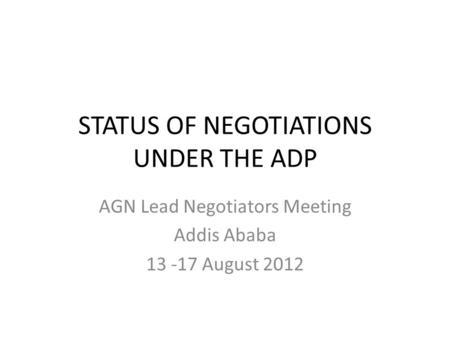 STATUS OF NEGOTIATIONS UNDER THE ADP AGN Lead Negotiators Meeting Addis Ababa 13 -17 August 2012.
