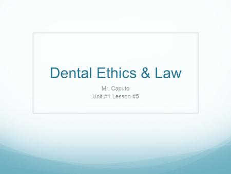Dental Ethics & Law Mr. Caputo Unit #1 Lesson #5.