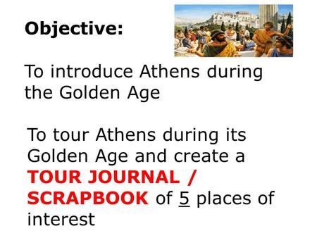 Objective: To introduce Athens during the Golden Age To tour Athens during its Golden Age and create a TOUR JOURNAL / SCRAPBOOK of 5 places of interest.