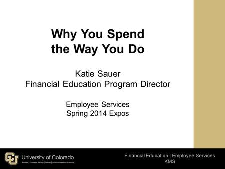 Financial Education | Employee Services KMS Why You Spend the Way You Do Katie Sauer Financial Education Program Director Employee Services Spring 2014.