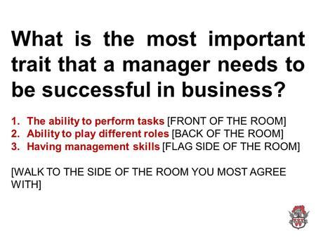 What is the most important trait that a manager needs to be successful in business? 1.The ability to perform tasks [FRONT OF THE ROOM] 2.Ability to play.