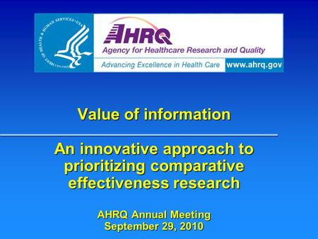 Value of information An innovative approach to prioritizing comparative effectiveness research AHRQ Annual Meeting September 29, 2010.