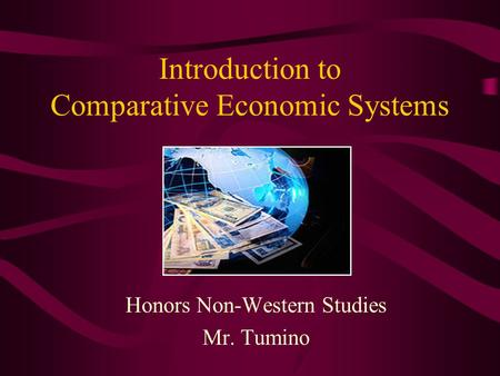 Introduction to Comparative Economic Systems Honors Non-Western Studies Mr. Tumino.