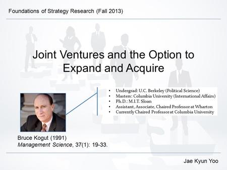 Joint Ventures and the Option to Expand and Acquire Bruce Kogut (1991) Management Science, 37(1): 19-33. Jae Kyun Yoo Foundations of Strategy Research.