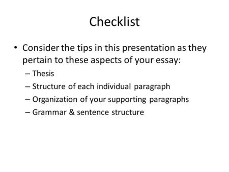 Checklist Consider the tips in this presentation as they pertain to these aspects of your essay: – Thesis – Structure of each individual paragraph – Organization.