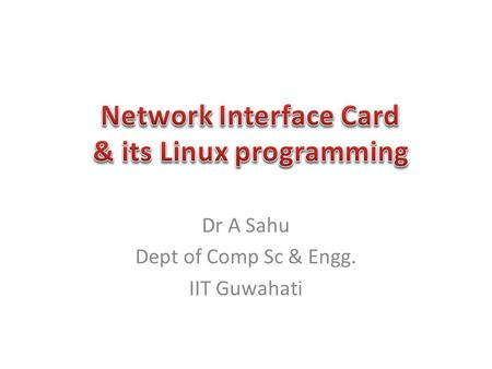Dr A Sahu Dept of Comp Sc & Engg. IIT Guwahati. PCI Devices NIC Cards NIC card architecture Access to NIC register – PCI access.