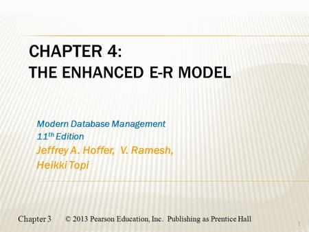 Chapter 3 © 2013 Pearson Education, Inc. Publishing as Prentice Hall 1 CHAPTER 4: THE ENHANCED E-R MODEL Modern Database Management 11 th Edition Jeffrey.