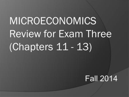 MICROECONOMICS Review for Exam Three (Chapters 11 - 13) Fall 2014.