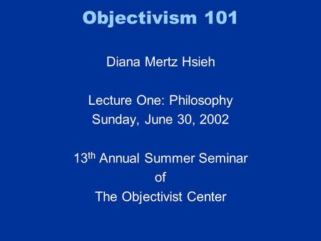 Objectivism 101 Diana Mertz Hsieh Lecture One: Philosophy Sunday, June 30, 2002 13 th Annual Summer Seminar of The Objectivist Center.