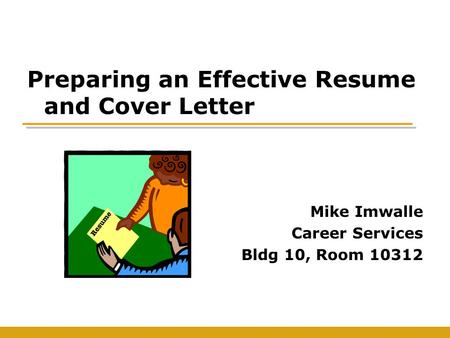 Preparing an Effective Resume and Cover Letter Mike Imwalle Career Services Bldg 10, Room 10312.