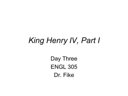 King Henry IV, Part I Day Three ENGL 305 Dr. Fike.