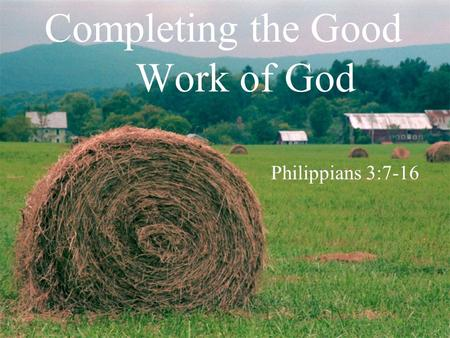 Completing the Good Work of God Philippians 3:7-16.