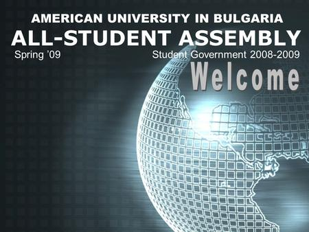 AMERICAN UNIVERSITY IN BULGARIA ALL-STUDENT ASSEMBLY Spring '09 Student Government 2008-2009.