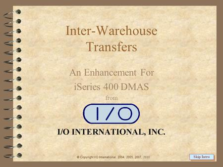 Inter-Warehouse Transfers An Enhancement For iSeries 400 DMAS from  Copyright I/O International, 2004, 2005, 2007, 2010 Skip Intro.