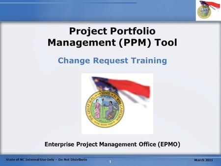 State of NC Internal Use Only – Do Not Distribute 1 Project Portfolio Management (PPM) Tool Change Request Training Enterprise Project Management Office.