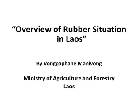 """Overview of Rubber Situation in Laos"" By Vongpaphane Manivong Ministry of Agriculture and Forestry Laos."
