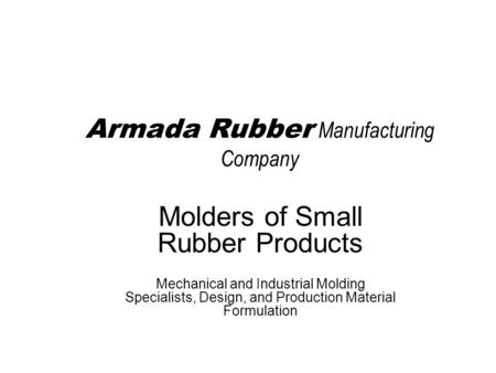 Armada Rubber Manufacturing Company Molders of Small Rubber Products Mechanical and Industrial Molding Specialists, Design, and Production Material Formulation.