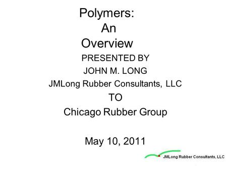 Polymers: An Overview PRESENTED BY JOHN M. LONG JMLong Rubber Consultants, LLC TO Chicago Rubber Group May 10, 2011.