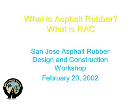 What is Asphalt Rubber? What is RAC San Jose Asphalt Rubber Design and Construction Workshop February 20, 2002.