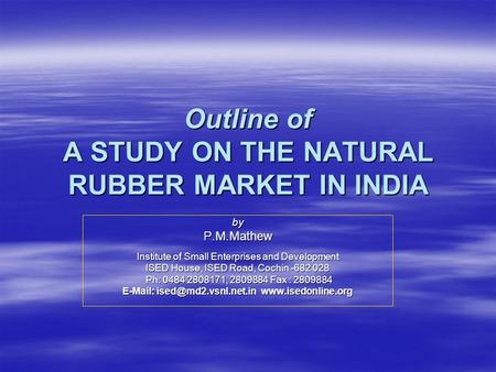 Outline of A STUDY ON THE NATURAL RUBBER MARKET IN INDIA byP.M.Mathew Institute of Small Enterprises and Development ISED House, ISED Road, Cochin -682.