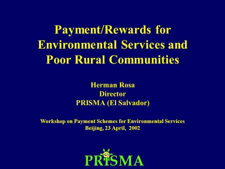 Payment/Rewards for Environmental Services and Poor Rural Communities Herman Rosa Director PRISMA (El Salvador) Workshop on Payment Schemes for Environmental.