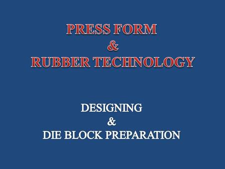  Introduction  Designing of Die Block  Process of making 180 0 Press Form Points to be Covered PRESS FORM AND RUBBER TECHNOLOGY.