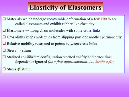 Elasticity of Elastomers  Materials which undergo recoverable deformation of a few 100 % are called elastomers and exhibit rubber like elasticity  Elastomers.
