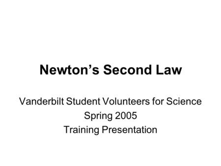 Newton's Second Law Vanderbilt Student Volunteers for Science Spring 2005 Training Presentation.