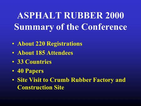 ASPHALT RUBBER 2000 Summary of the Conference About 220 Registrations About 185 Attendees 33 Countries 40 Papers Site Visit to Crumb Rubber Factory and.