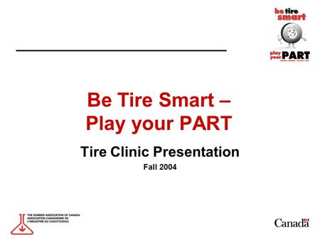 Be Tire Smart – Play your PART Tire Clinic Presentation Fall 2004.